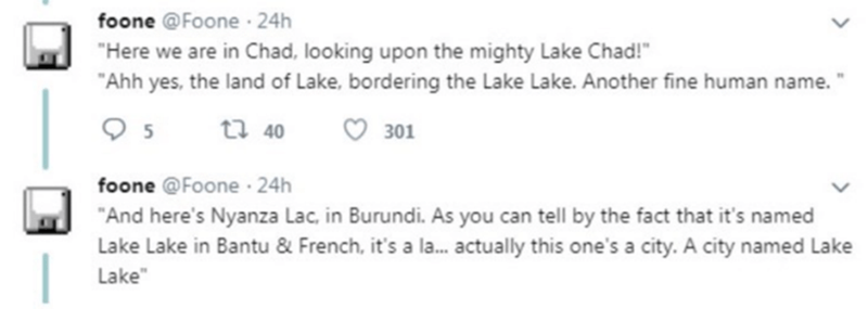 "Text - foone @Foone · 24h ""Here we are in Chad, looking upon the mighty Lake Chad!"" ""Ahh yes, the land of Lake, bordering the Lake Lake. Another fine human name. t7 40 301 foone @Foone · 24h ""And here's Nyanza Lac, in Burundi. As you can tell by the fact that it's named Lake Lake in Bantu & French, it's a la. actually this one's a city. A city named Lake Lake"""