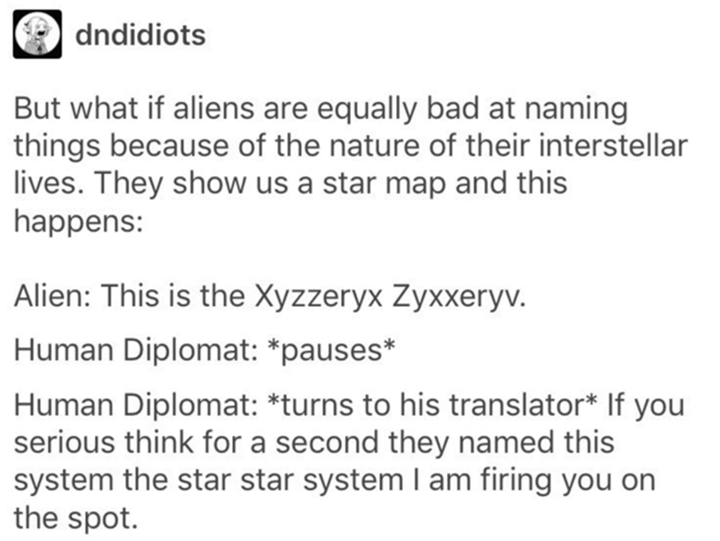 Text - dndidiots But what if aliens are equally bad at naming things because of the nature of their interstellar lives. They show us a star map and this happens: Alien: This is the Xyzzeryx Zyxxeryv. Human Diplomat: *pauses* Human Diplomat: *turns to his translator* If serious think for a second they named this system the star star system I am firing you on the spot. you