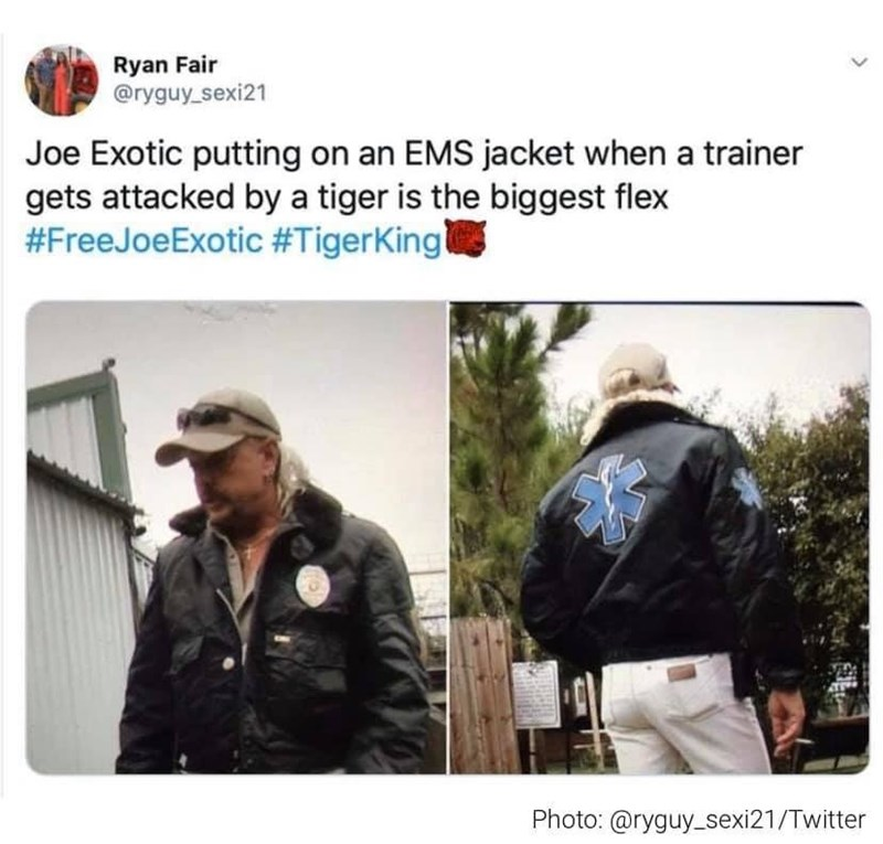 Jacket - Ryan Fair @ryguy_sexi21 Joe Exotic putting on an EMS jacket when a trainer gets attacked by a tiger is the biggest flex #FreeJoeExotic #TigerKing Photo: @ryguy_sexi21/Twitter