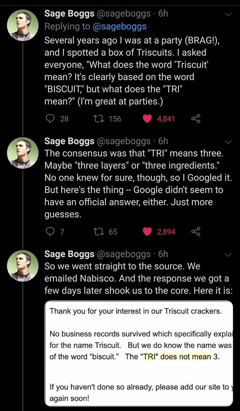 """Text - Sage Boggs @sageboggs · 6h Replying to @sageboggs Several years ago I was at a party (BRAG!), and I spotted a box of Triscuits. I asked everyone, """"What does the word 'Triscuit' mean? It's clearly based on the word """"BISCUIT,"""" but what does the """"TRI"""" mean?"""" (I'm great at parties.) O 28 27 156 4,841 Sage Boggs @sageboggs · 6h The consensus was that """"TRI"""" means three. Maybe """"three layers"""" or """"three ingredients."""" No one knew for sure, though, so I Googled it. But here's the thing -- Google did"""