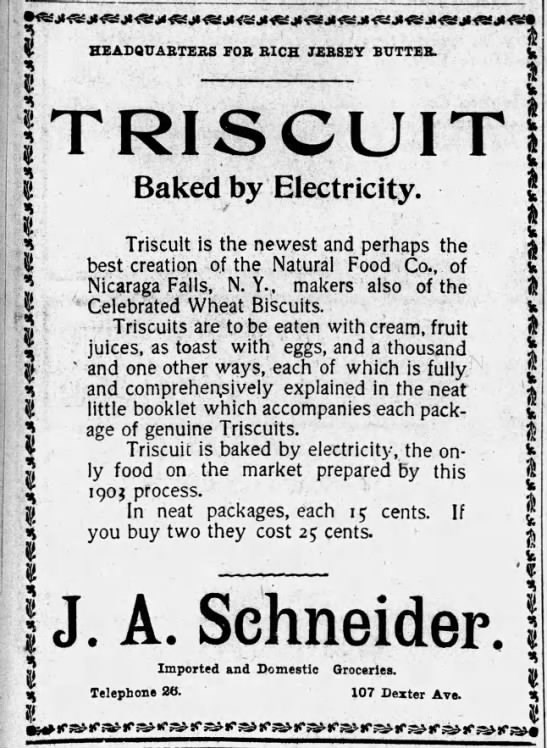 Text - HEADQUARTERS FOR RICH JERSEY BUTTER. TRISCUIT Baked by Electricity. Triscult is the newest and perhaps the best creation of the Natural Food Co., of Nicaraga Falls, N. Y., makers also of the Celebrated Wheat Biscuits. Triscuits are to be eaten with cream, fruit juices, as toast with eggs, and a thousand and one other ways, each of which is fully and comprehensively explained in the neat little booklet which accompanies each pack- age of genuine Triscuits. Triscuit is baked by electricity,