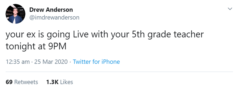 Text - Drew Anderson @imdrewanderson your ex is going Live with your 5th grade teacher tonight at 9PM 12:35 am · 25 Mar 2020 · Twitter for iPhone 69 Retweets 1.3K Likes