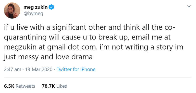 Text - meg zukin @bymeg if u live with a significant other and think all the co- quarantining will cause u to break up, email me at megzukin at gmail dot com. i'm not writing a story im just messy and love drama 2:47 am · 13 Mar 2020 · Twitter for iPhone 6.5K Retweets 78.7K Likes