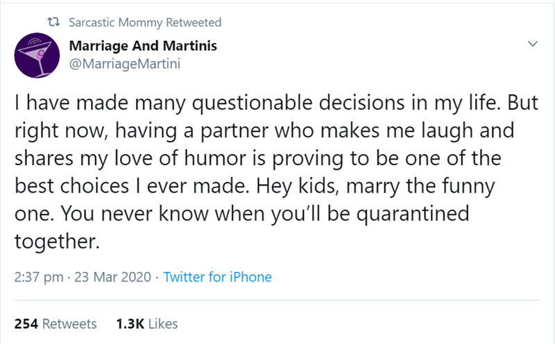 Text - 23 Sarcastic Mommy Retweeted Marriage And Martinis @MarriageMartini I have made many questionable decisions in my life. But right now, having a partner who makes me laugh and shares my love of humor is proving to be one of the best choices I ever made. Hey kids, marry the funny one. You never know when you'll be quarantined together. 2:37 pm · 23 Mar 2020 · Twitter for iPhone 254 Retweets 1.3K Likes
