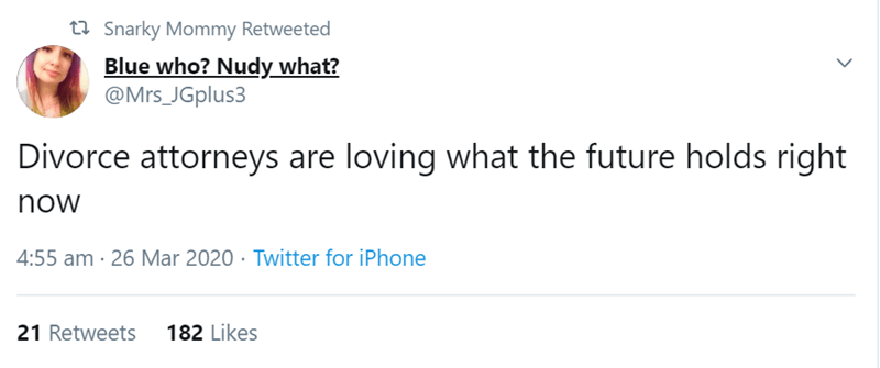 Text - t7 Snarky Mommy Retweeted Blue who? Nudy what? @Mrs_JGplus3 Divorce attorneys are loving what the future holds right now 4:55 am · 26 Mar 2020 · Twitter for iPhone 21 Retweets 182 Likes