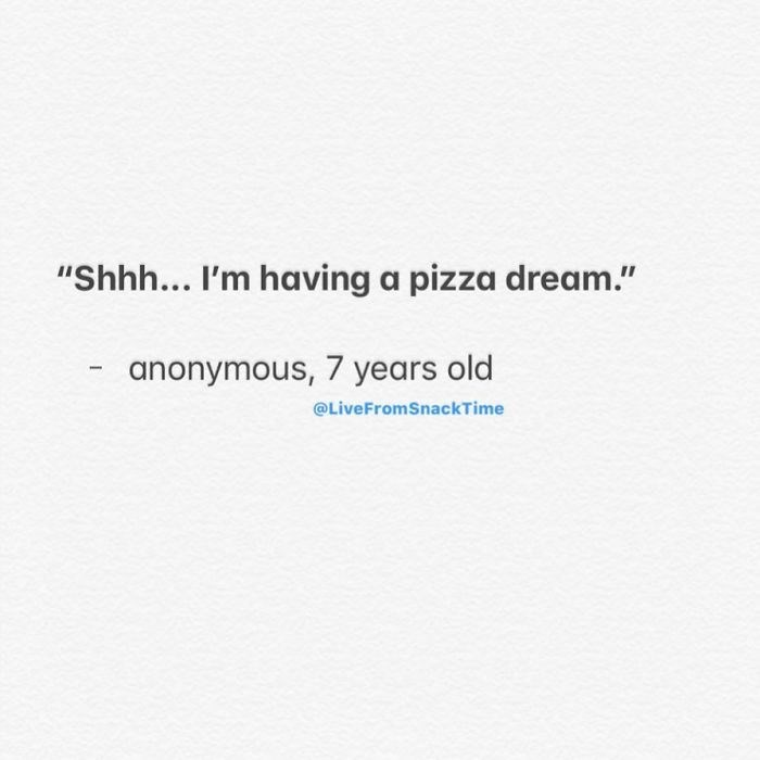 """Text - """"Shhh... I'm having a pizza dream."""" anonymous, 7 years old @LiveFromSnackTime"""