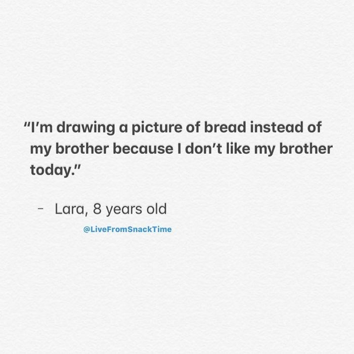 """Text - """"I'm drawing a picture of bread instead of my brother because I don't like my brother today."""" Lara, 8 years old @LiveFromSnackTime"""