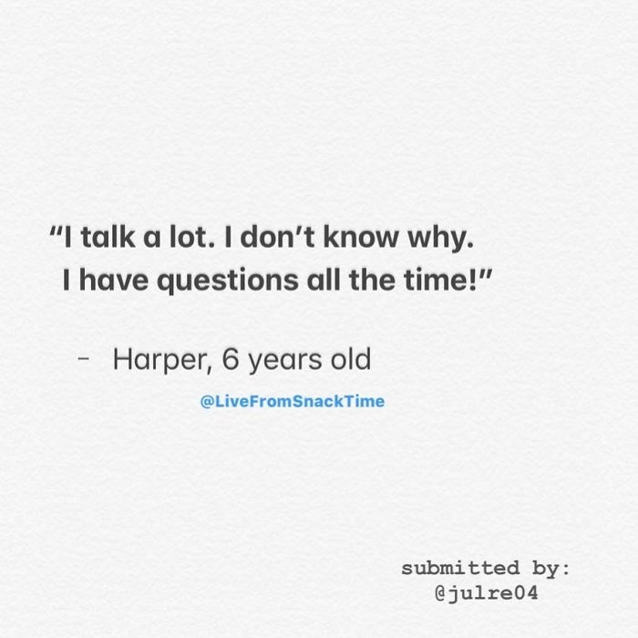 """Text - """"I talk a lot. I don't know why. I have questions all the time!"""" Harper, 6 years old @LiveFromSnackTime submitted by: @julre04"""