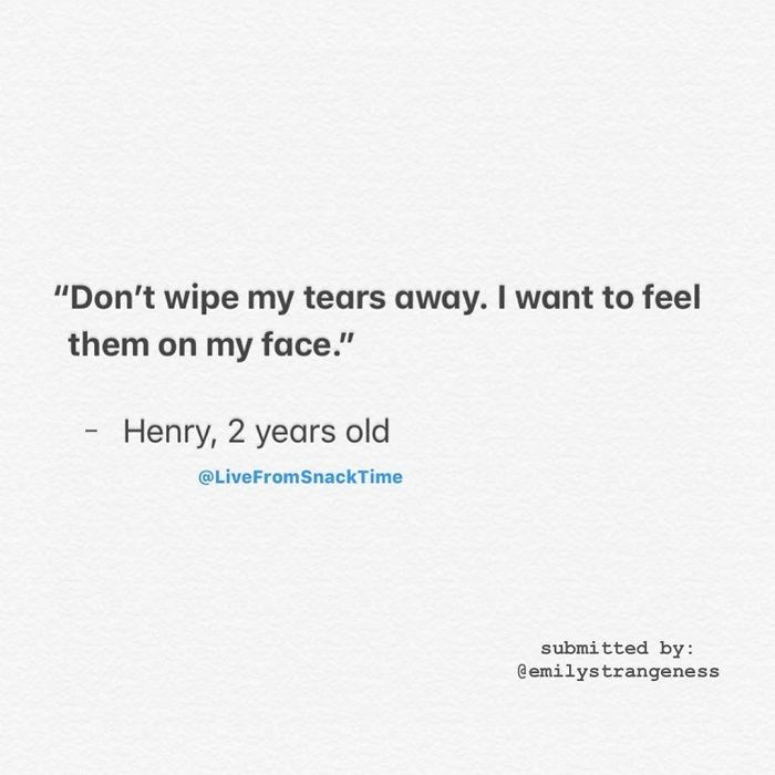 """Text - """"Don't wipe my tears away. I want to feel them on my face."""" Henry, 2 years old @LiveFromSnackTime submitted by: @emilystrangeness"""