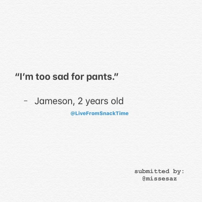 """Text - """"I'm too sad for pants."""" Jameson, 2 years old @LiveFromSnackTime submitted by: @missesaz"""