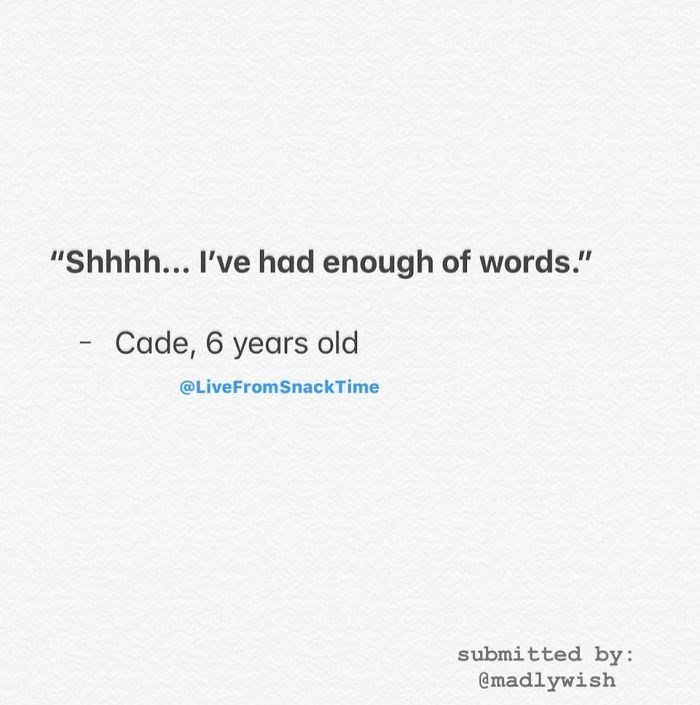 """Text - """"Shhhh... I've had enough of words."""" Cade, 6 years old @LiveFromSnackTime submitted by: @madlywish"""