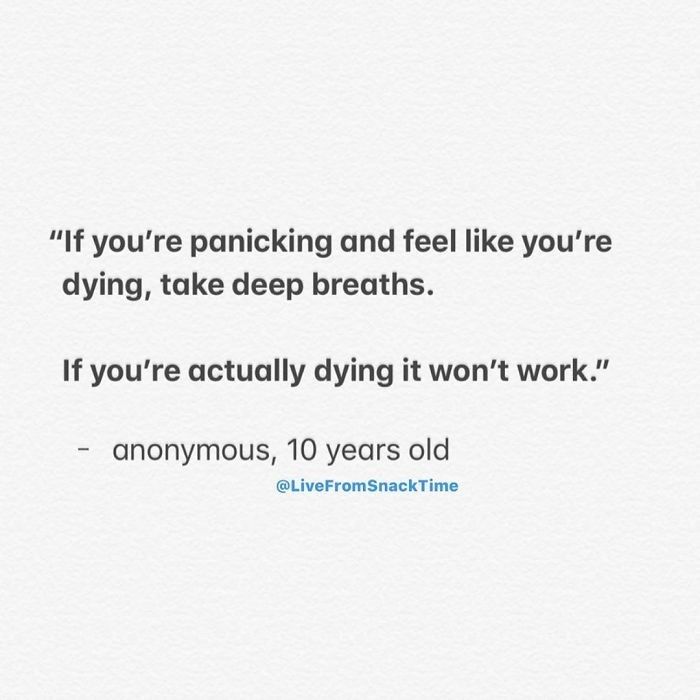 """Text - """"If you're panicking and feel like you're dying, take deep breaths. If you're actually dying it won't work."""" anonymous, 10 years old @LiveFromSnackTime"""