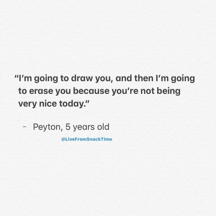 """Text - """"I'm going to draw you, and then I'm going to erase you because you're not being very nice today."""" Peyton, 5 years old @LiveFromSnackTime"""