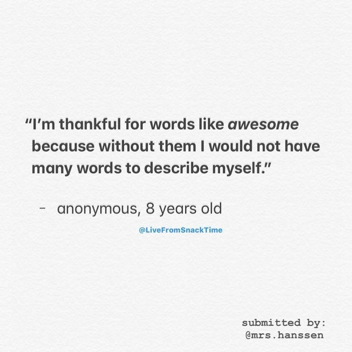 """Text - """"I'm thankful for words like awesome because without them I would not have many words to describe myself."""" anonymous, 8 years old @LiveFromSnackTime submitted by: @mrs.hanssen"""
