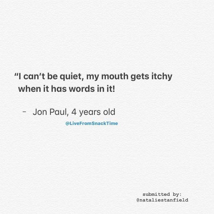 """Text - """"I can't be quiet, my mouth gets itchy when it has words in it! Jon Paul, 4 years old @LiveFromSnackTime submitted by: @nataliestanfield"""