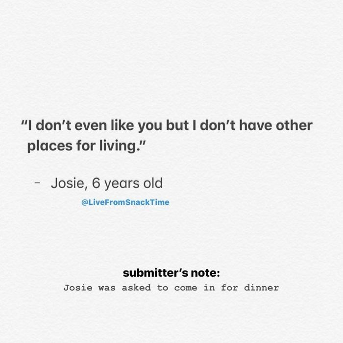 """Text - """"I don't even like you but I don't have other places for living."""" Josie, 6 years old @LiveFromSnackTime submitter's note: Josie was asked to come in for dinner"""