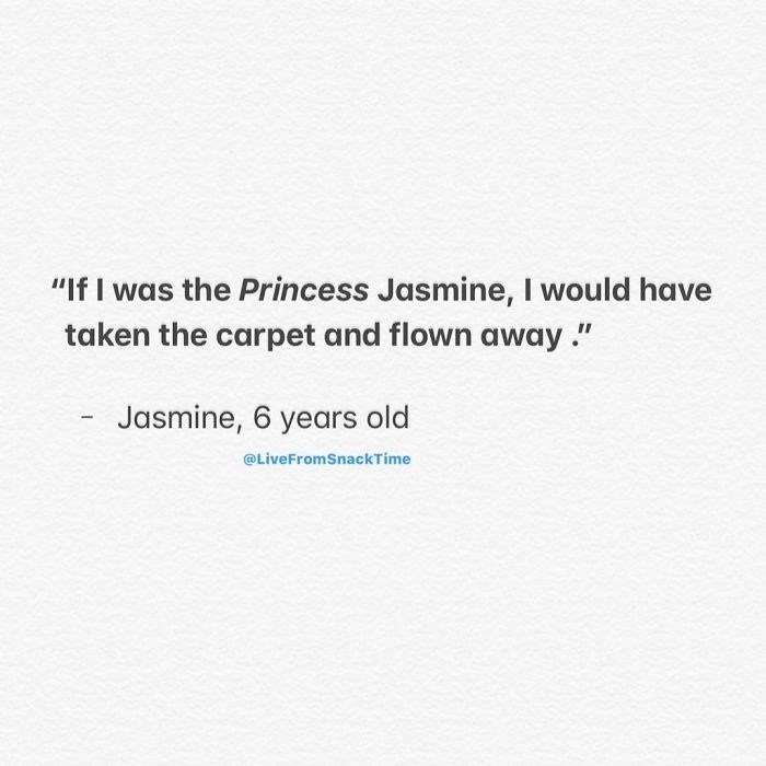 """Text - """"If I was the Princess Jasmine, I would have taken the carpet and flown away ."""" Jasmine, 6 years old @LiveFromSnackTime"""