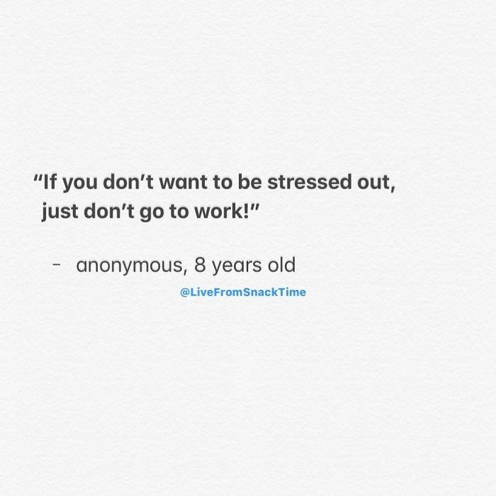 """Text - """"If you don't want to be stressed out, just don't go to work!"""" anonymous, 8 years old @LiveFromSnackTime"""
