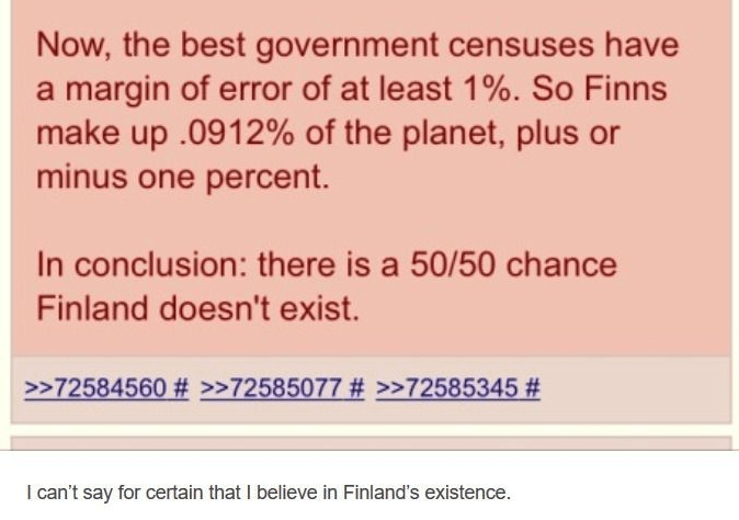 Text - Now, the best government censuses have a margin of error of at least 1%. So Finns make up .0912% of the planet, plus or minus one percent. In conclusion: there is a 50/50 chance Finland doesn't exist. >>72584560 # >>72585077 # >>72585345 # I can't say for certain that I believe in Finland's existence.