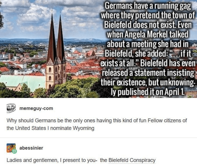 """Text - Germans have a running gag where they pretend the town of Bielefeld does not exist. Even when Angela Merkel talked about a meeting she had in Bielefeld, she added:.if it exists at all."""" Bielefeld has even released a statement insisting= their existence, but unknowing. ly published it on April 1. memeguy-com Why should Germans be the only ones having this kind of fun Fellow citizens of the United States I nominate Wyoming abessinier Ladies and gentlemen, I present to you- the Bielefeld Con"""