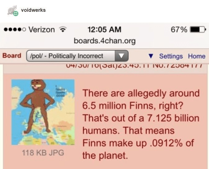 Text - voidwerks 00000 Verizon ? 12:05 AM 67% boards.4chan.org Board (/pol/ - Politically Incorrect v Settings Home 04/J0/TO(Sal)Z3.45. IT NO.I 2304177 There are allegedly around 6.5 million Finns, right? That's out of a 7.125 billion humans. That means Finns make up .0912% of the planet. 118 KB JPG