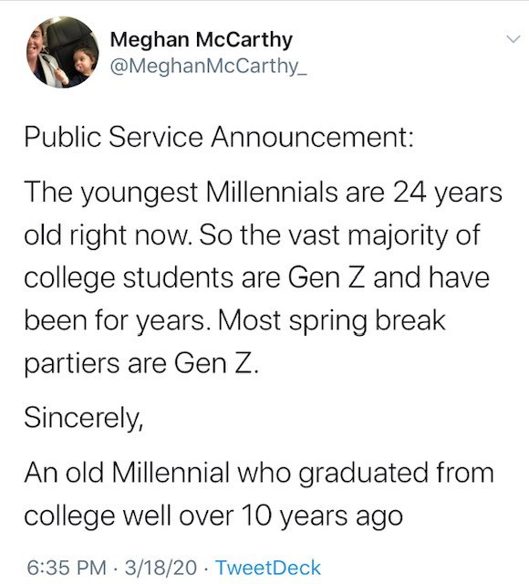 Text - Meghan McCarthy @MeghanMcCarthy_ Public Service Announcement: The youngest Millennials are 24 years old right now. So the vast majority of college students are Gen Z and have been for years. Most spring break partiers are Gen Z. Sincerely, An old Millennial who graduated from college well over 10 years ago 6:35 PM · 3/18/20 · TweetDeck
