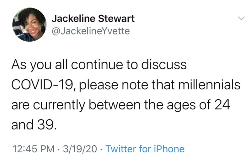 Text - Jackeline Stewart @JackelineYvette As you all continue to discuss COVID-19, please note that millennials are currently between the ages of 24 and 39. 12:45 PM · 3/19/20 · Twitter for iPhone