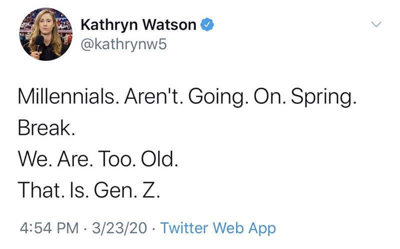 Text - Kathryn Watson O @kathrynw5 Millennials. Aren't. Going. On. Spring. Break. We. Are. Too. Old. That. Is. Gen. Z. 4:54 PM · 3/23/20 · Twitter Web App