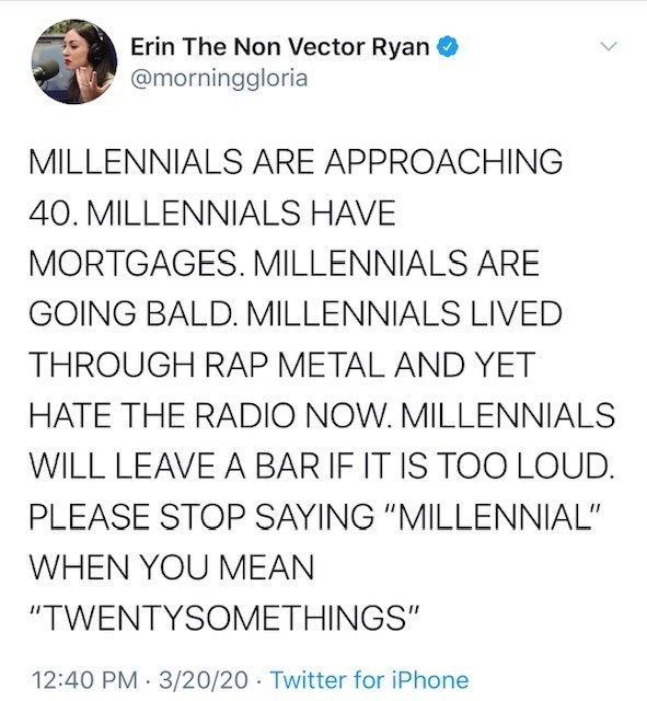 "Text - Erin The Non Vector Ryan @morninggloria MILLENNIALS ARE APPROACHING 40. MILLENNIALS HAVE MORTGAGES. MILLENNIALS ARE GOING BALD. MILLENNIALS LIVED THROUGH RAP METAL AND YET HATE THE RADIO NOW. MILLENNIALS WILL LEAVE A BAR IF IT IS TOO LOUD. PLEASE STOP SAYING ""MILLENNIAL"" WHEN YOU MEAN ""TWENTYSOMETHINGS"" 12:40 PM 3/20/20 Twitter for iPhone"