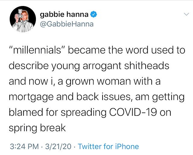 "Text - gabbie hanna @GabbieHanna ""millennials"" became the word used to describe young arrogant shitheads and now i, a grown woman with a mortgage and back issues, am getting blamed for spreading COVID-19 on spring break 3:24 PM 3/21/20 · Twitter for iPhone"