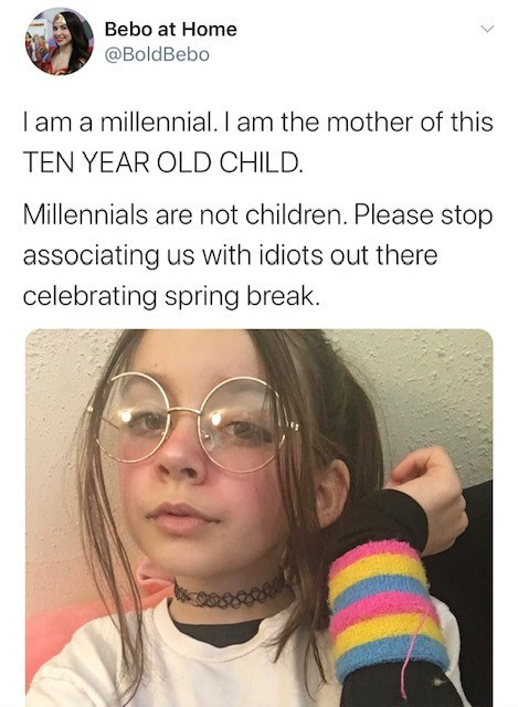 Face - Bebo at Home @BoldBebo I am a millennial. I am the mother of this TEN YEAR OLD CHILD. Millennials are not children. Please stop associating us with idiots out there celebrating spring break.
