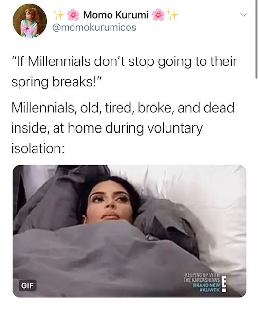 "Text - Momo Kurumi @momokurumicos ""If Millennials don't stop going to their spring breaks!"" Millennials, old, tired, broke, and dead inside, at home during voluntary isolation: KEEPING UP WITH THE KARDASHIANS BRAND NEW KUWTK GIF"