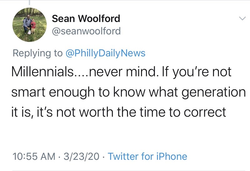 Text - Sean Woolford @seanwoolford Replying to @PhillyDailyNews Millennials...never mind. If you're not smart enough to know what generation it is, it's not worth the time to correct 10:55 AM · 3/23/20 · Twitter for iPhone