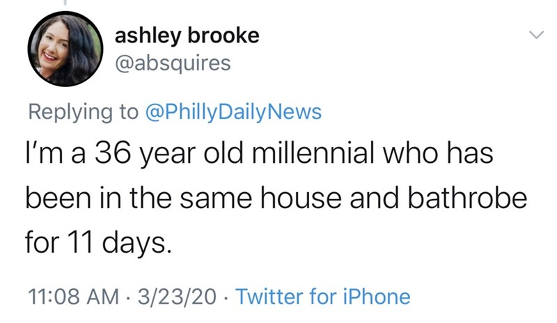 Text - ashley brooke @absquires Replying to @PhillyDailyNews I'm a 36 year old millennial who has been in the same house and bathrobe for 11 days. 11:08 AM · 3/23/20 · Twitter for iPhone