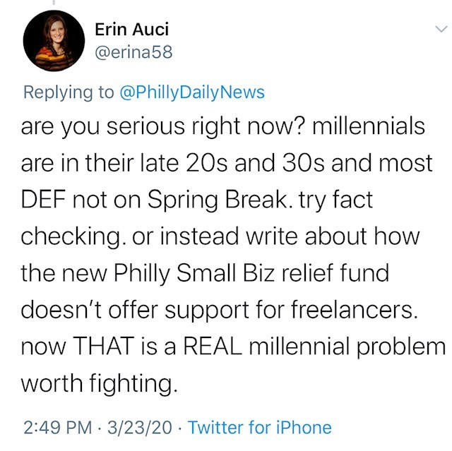 Text - Erin Auci @erina58 Replying to @PhillyDailyNews are you serious right now? millennials are in their late 20s and 30s and most DEF not on Spring Break. try fact checking. or instead write about how the new Philly Small Biz relief fund doesn't offer support for freelancers. now THAT is a REAL millennial problem worth fighting. 2:49 PM · 3/23/20 · Twitter for iPhone