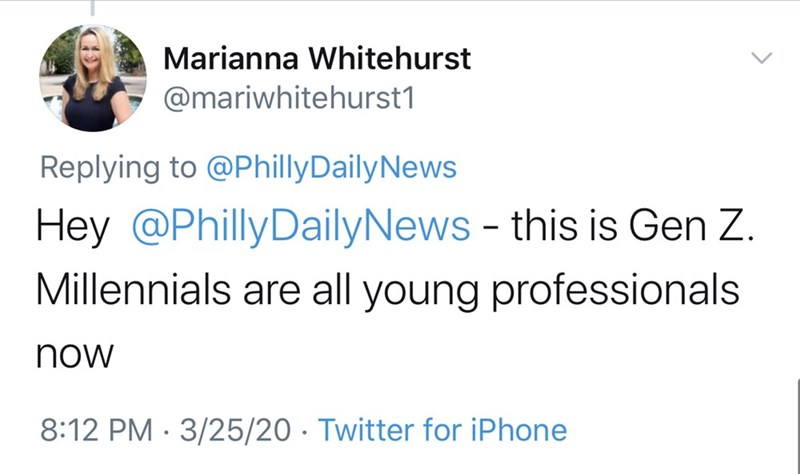 Text - Marianna Whitehurst @mariwhitehurst1 Replying to @PhillyDailyNews Hey @PhillyDailyNews - this is Gen Z. Millennials are all young professionals now 8:12 PM · 3/25/20 · Twitter for iPhone