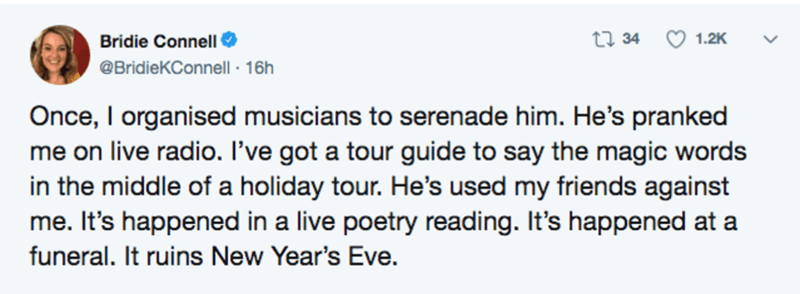 Text - Bridie Connell 27 34 1.2K @BridieKConnell · 16h Once, I organised musicians to serenade him. He's pranked me on live radio. I've got a tour guide to say the magic words in the middle of a holiday tour. He's used my friends against me. It's happened in a live poetry reading. It's happened at a funeral. It ruins New Year's Eve.