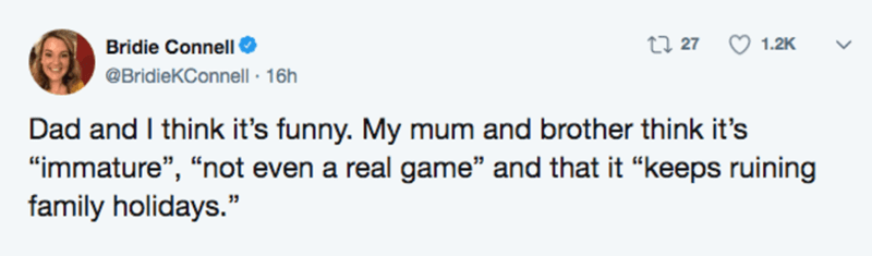 """Text - Bridie Connell 27 27 1.2K @BridieKConnell · 16h Dad and I think it's funny. My mum and brother think it's """"immature"""", """"not even a real game"""" and that it """"keeps ruining family holidays."""" 39"""