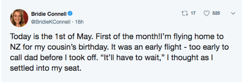 """Text - Bridie Connell O @BridieKConnell · 16h 27 17 525 Today is the 1st of May. First of the month!l'm flying home to NZ for my cousin's birthday. It was an early flight - too early to call dad before I took off. """"It'll have to wait,"""" I thought as I settled into my seat."""
