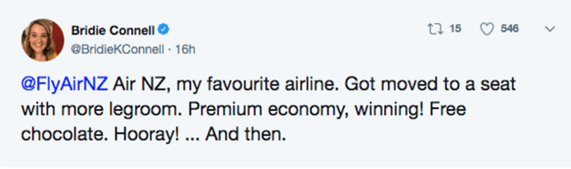 Text - Bridie Connell O 27 15 546 @BridieKConnell · 16h @FlyAirNZ Air NZ, my favourite airline. Got moved to a seat with more legroom. Premium economy, winning! Free chocolate. Hooray! ... And then.