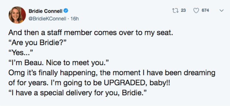 """Text - Bridie Connell O 27 23 674 @BridieKConnell · 16h And then a staff member comes over to my seat. """"Are you Bridie?"""" """"Yes..."""" """"I'm Beau. Nice to meet you."""" Omg it's finally happening, the moment I have been dreaming of for years. I'm going to be UPGRADED, baby!! """"I have a special delivery for you, Bridie."""""""