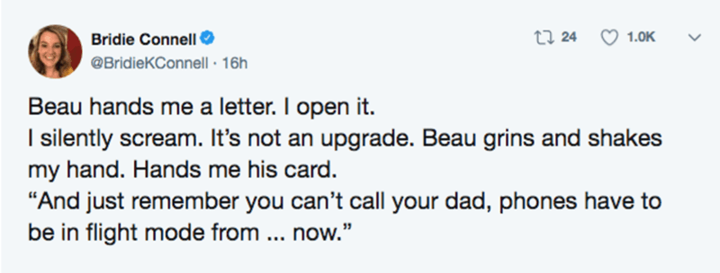 """Text - Bridie Connell O @BridieKConnell · 16h 27 24 O 1.0K Beau hands me a letter. I open it. I silently scream. It's not an upgrade. Beau grins and shakes my hand. Hands me his card. """"And just remember you can't call your dad, phones have to be in flight mode from .. now."""""""
