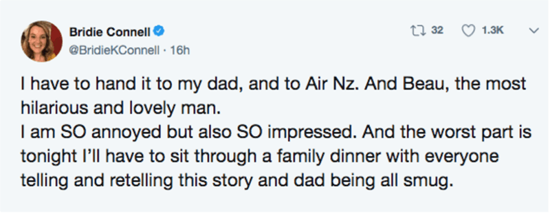Text - Bridie Connell 27 32 1.3K @BridieKConnell · 16h I have to hand it to my dad, and to Air Nz. And Beau, the most hilarious and lovely man. I am SO annoyed but also SO impressed. And the worst part is tonight l'll have to sit through a family dinner with everyone telling and retelling this story and dad being all smug.
