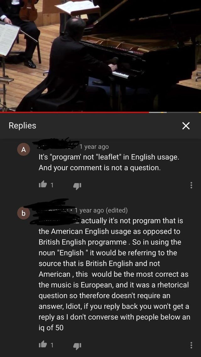 """Text - Replies 1 year ago It's """"program' not """"leaflet"""" in English usage. And your comment is not a question. 1 1 year ago (edited) - actually it's not program that is the American English usage as opposed to British English programme . So in using the noun """"English """" it would be referring to the source that is British English and not American , this would be the most correct as the music is European, and it was a rhetorical question so therefore doesn't require an answer, Idiot, if you reply bac"""