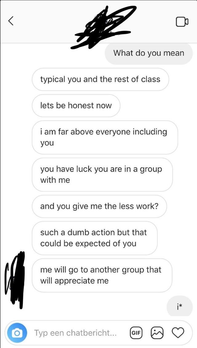 Text - What do you mean typical you and the rest of class lets be honest now i am far above everyone including you you have luck you are in a group with me and you give me the less work? such a dumb action but that could be expected of you me will go to ther group that will appreciate me Typ een chatbericht... GIF