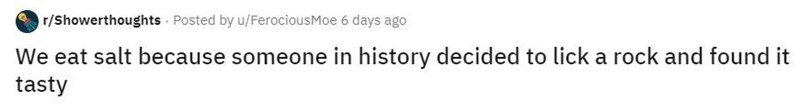 Text - r/Showerthoughts Posted by u/FerociousMoe 6 days ago We eat salt because someone in history decided to lick a rock and found it tasty