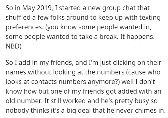 Text - So in May 2019, I started a new group chat that shuffled a few folks around to keep up with texting preferences. (you know some people wanted in, some people wanted to take a break. It happens. NBD) So I add in my friends, and I'm just clicking on their names without looking at the numbers (cause who looks at contacts numbers anymore?) well I don't know how but one of my friends got added with an old number. It still worked and he's pretty busy so nobody thinks it's a big deal that he nev