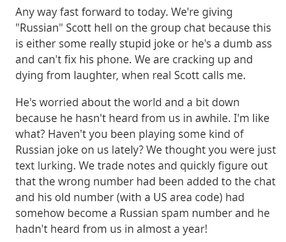 """Text - Any way fast forward to today. We're giving """"Russian"""" Scott hell on the group chat because this is either some really stupid joke or he's a dumb ass and can't fix his phone. We are cracking up and dying from laughter, when real Scott calls me. He's worried about the world and a bit down because he hasn't heard from us in awhile. I'm like what? Haven't you been playing some kind of Russian joke on us lately? We thought you were just text lurking. We trade notes and quickly figure out that"""