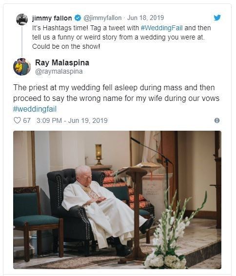 Text - @jimmyfallon Jun 18, 2019 jimmy fallon It's Hashtags time! Tag a tweet with #WeddingFail and then tell us a funny or weird story from a wedding you were at. Could be on the show! Ray Malaspina @raymalaspina The priest at my wedding fell asleep during mass and then proceed to say the wrong name for my wife during our vows #weddingfail O 67 3:09 PM - Jun 19, 2019