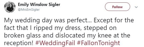 Text - Emily Winslow Sigler @MrsEmSigler Follow My wedding day was perfect.. Except for the fact that I ripped my dress, stepped on broken glass and dislocated my knee at the reception! #WeddingFail #FallonTonight